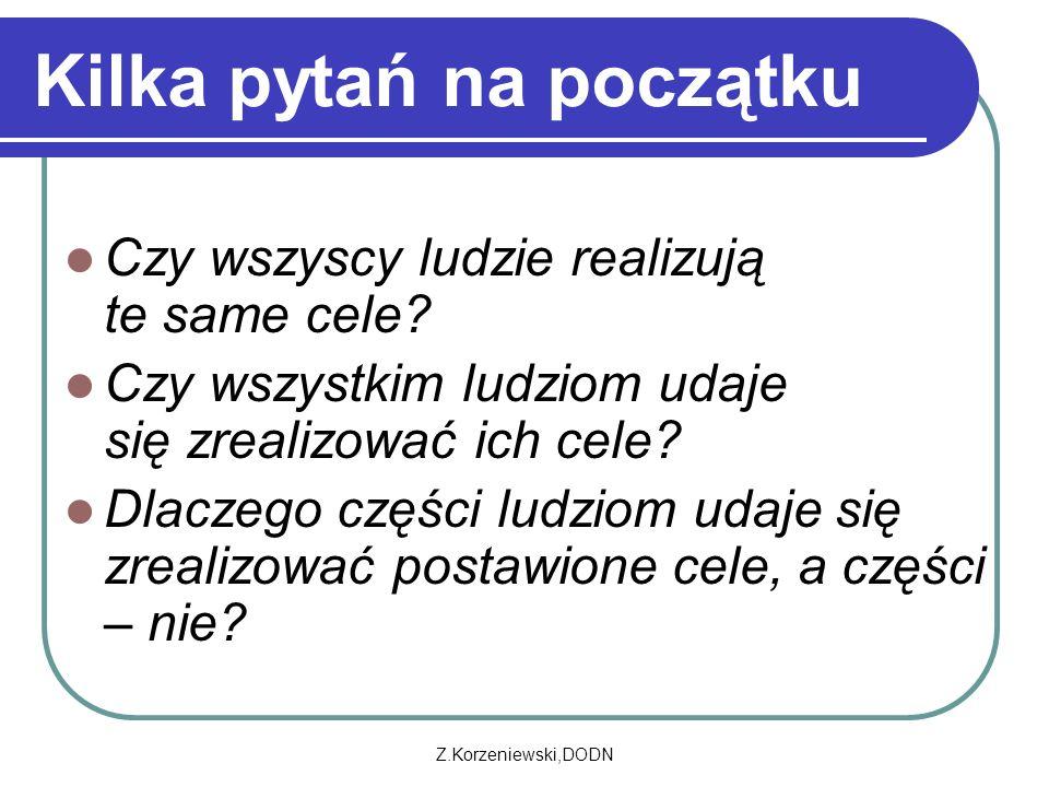 Z.Korzeniewski,DODN Kilka pytań na początku Czy wszyscy ludzie realizują te same cele? Czy wszystkim ludziom udaje się zrealizować ich cele? Dlaczego