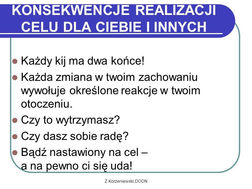 Z.Korzeniewski,DODN KONSEKWENCJE REALIZACJI CELU DLA CIEBIE I INNYCH Każdy kij ma dwa końce! Każda zmiana w twoim zachowaniu wywołuje określone reakcj