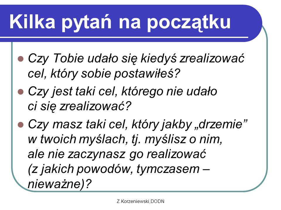 Z.Korzeniewski,DODN Kilka pytań na początku Czy Tobie udało się kiedyś zrealizować cel, który sobie postawiłeś? Czy jest taki cel, którego nie udało c
