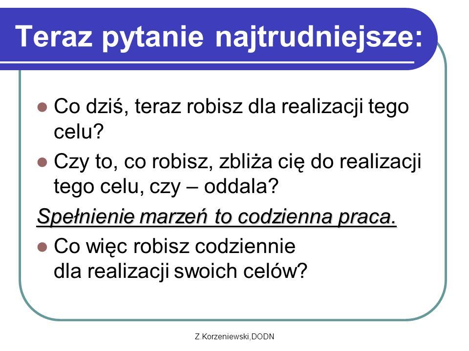 Z.Korzeniewski,DODN Teraz pytanie najtrudniejsze: Co dziś, teraz robisz dla realizacji tego celu.
