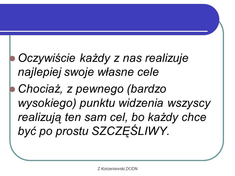 Z.Korzeniewski,DODN Oczywiście każdy z nas realizuje najlepiej swoje własne cele Chociaż, z pewnego (bardzo wysokiego) punktu widzenia wszyscy realizują ten sam cel, bo każdy chce być po prostu SZCZĘŚLIWY.
