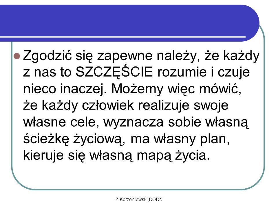 Z.Korzeniewski,DODN Zgodzić się zapewne należy, że każdy z nas to SZCZĘŚCIE rozumie i czuje nieco inaczej. Możemy więc mówić, że każdy człowiek realiz