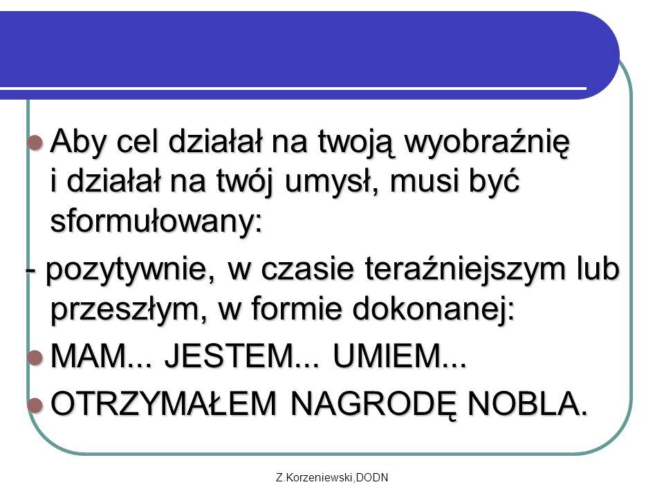 Z.Korzeniewski,DODN Aby cel działał na twoją wyobraźnię i działał na twój umysł, musi być sformułowany: Aby cel działał na twoją wyobraźnię i działał