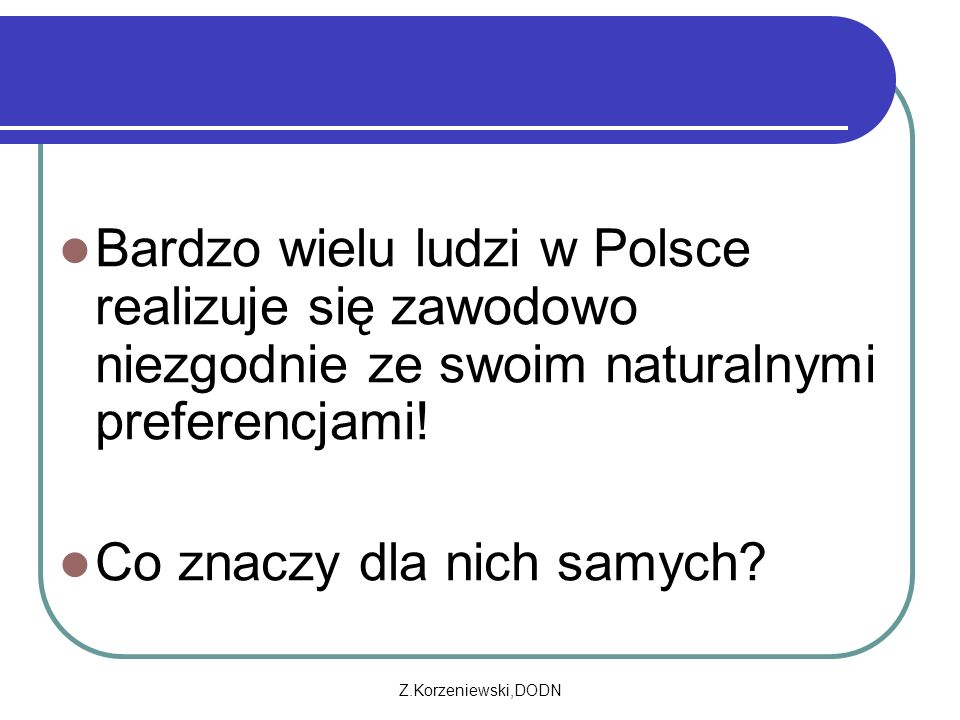 Z.Korzeniewski,DODN Bardzo wielu ludzi w Polsce realizuje się zawodowo niezgodnie ze swoim naturalnymi preferencjami! Co znaczy dla nich samych?