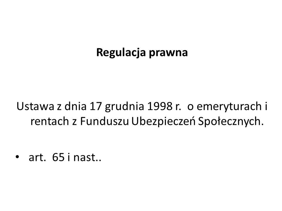 Regulacja prawna Ustawa z dnia 17 grudnia 1998 r. o emeryturach i rentach z Funduszu Ubezpieczeń Społecznych. art. 65 i nast..