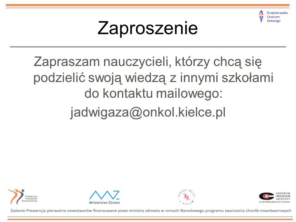 Świętokrzyskie Centrum Onkologii Zaproszenie Zapraszam nauczycieli, którzy chcą się podzielić swoją wiedzą z innymi szkołami do kontaktu mailowego: jadwigaza@onkol.kielce.pl