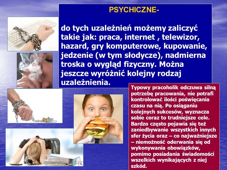 PSYCHICZNE- do tych uzależnień możemy zaliczyć takie jak: praca, internet, telewizor, hazard, gry komputerowe, kupowanie, jedzenie (w tym słodycze), n