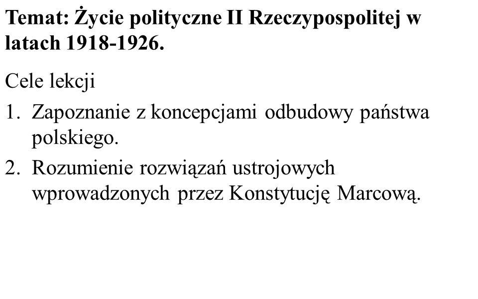 Temat: Życie polityczne II Rzeczypospolitej w latach 1918-1926. Cele lekcji 1.Zapoznanie z koncepcjami odbudowy państwa polskiego. 2.Rozumienie rozwią