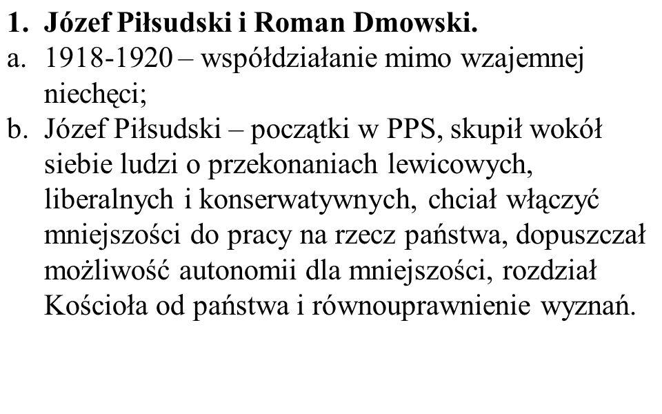 1.Józef Piłsudski i Roman Dmowski. a.1918-1920 – współdziałanie mimo wzajemnej niechęci; b.Józef Piłsudski – początki w PPS, skupił wokół siebie ludzi