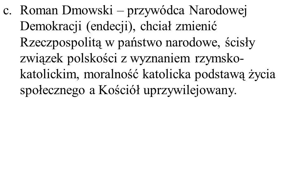 c.Roman Dmowski – przywódca Narodowej Demokracji (endecji), chciał zmienić Rzeczpospolitą w państwo narodowe, ścisły związek polskości z wyznaniem rzy