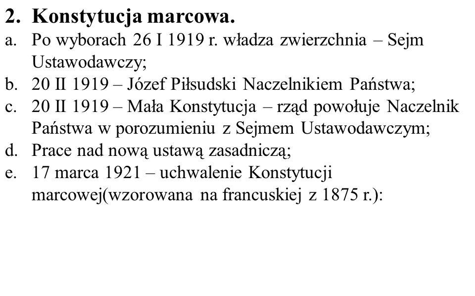 2.Konstytucja marcowa. a.Po wyborach 26 I 1919 r. władza zwierzchnia – Sejm Ustawodawczy; b.20 II 1919 – Józef Piłsudski Naczelnikiem Państwa; c.20 II