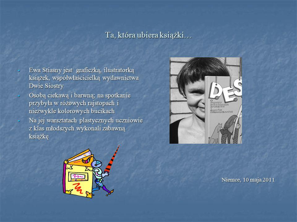Ta, która ubiera książki…  Ewa Stiasny jest graficzką, ilustratorką książek, współwłaścicielką wydawnictwa Dwie Siostry  Osobą ciekawą i barwną; na spotkanie przybyła w różowych rajstopach i niezwykle kolorowych bucikach  Na jej warsztatach plastycznych uczniowie z klas młodszych wykonali zabawną książkę Niemce, 10 maja 2011 Niemce, 10 maja 2011