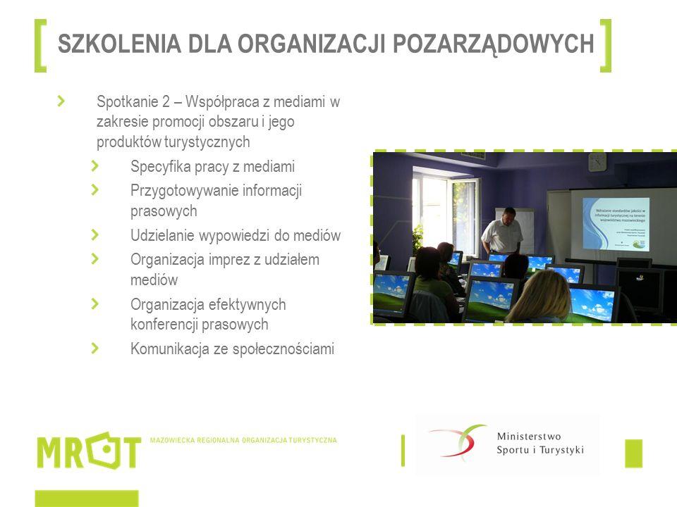 Spotkanie 2 – Współpraca z mediami w zakresie promocji obszaru i jego produktów turystycznych Specyfika pracy z mediami Przygotowywanie informacji prasowych Udzielanie wypowiedzi do mediów Organizacja imprez z udziałem mediów Organizacja efektywnych konferencji prasowych Komunikacja ze społecznościami SZKOLENIA DLA ORGANIZACJI POZARZĄDOWYCH
