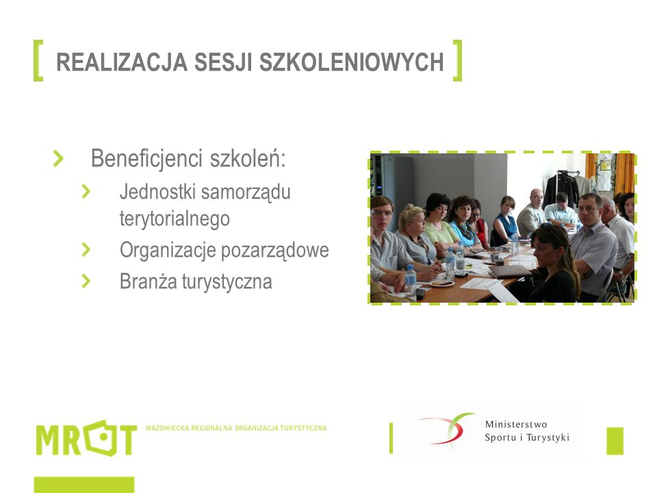 Spotkanie 1 – Źródła finansowania w turystyce w nowej perspektywie finansowej – fundusze dla samorządów Filozofia perspektywy 2014-2020 (sposób konstruowania projektów, umiejętność poszukiwania powiązań między sektorami i dziedzinami życia) Prezentacja programów horyzontalnych, regionalnych oraz międzynarodowych Warsztaty – pomysły na projekty – wypracowanie zrębów mazowieckiego programu przygotowania kadr dla turystyki SZKOLENIA DLA JEDNOSTEK SAMORZĄDU TERYTORIALNEGO