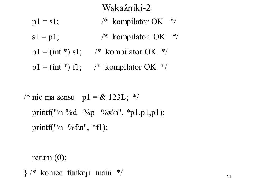 11 Wskaźniki-2 p1 = s1; /* kompilator OK */ s1 = p1; /* kompilator OK */ p1 = (int *) s1; /* kompilator OK */ p1 = (int *) f1; /* kompilator OK */ /* nie ma sensu p1 = & 123L; */ printf( \n %d %p %x\n , *p1,p1,p1); printf( \n %f\n , *f1); return (0); } /* koniec funkcji main */