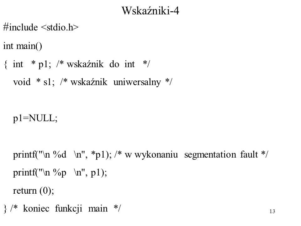 13 Wskaźniki-4 # include int main() { int * p1; /* wskaźnik do int */ void * s1; /* wskaźnik uniwersalny */ p1=NULL; printf( \n %d \n , *p1); /* w wykonaniu segmentation fault */ printf( \n %p \n , p1); return (0); } /* koniec funkcji main */