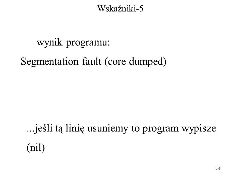 14 Wskaźniki-5 wynik programu: Segmentation fault (core dumped)...jeśli tą linię usuniemy to program wypisze (nil)
