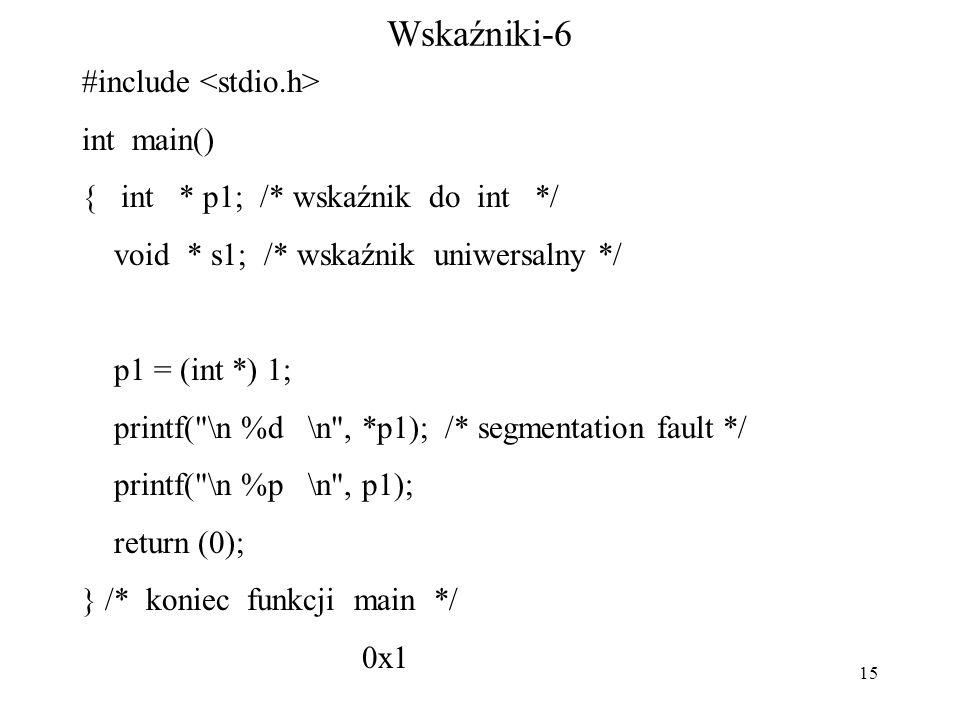 15 Wskaźniki-6 #include int main() { int * p1; /* wskaźnik do int */ void * s1; /* wskaźnik uniwersalny */ p1 = (int *) 1; printf( \n %d \n , *p1); /* segmentation fault */ printf( \n %p \n , p1); return (0); } /* koniec funkcji main */ 0x1