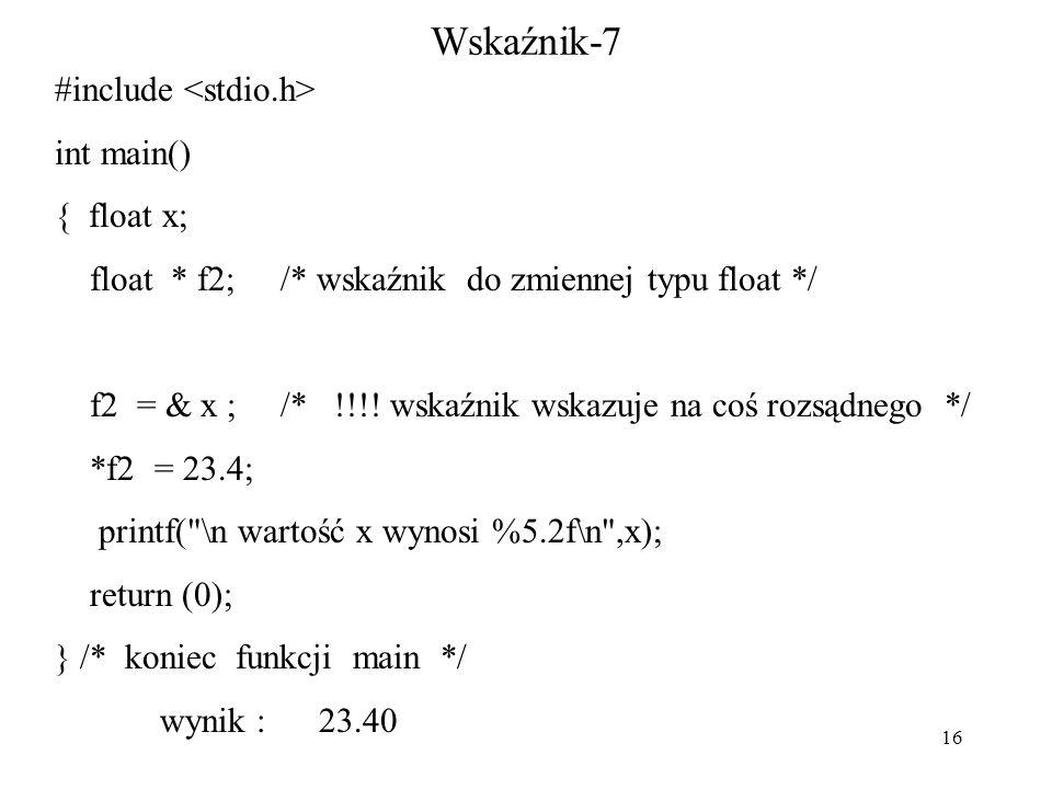 16 Wskaźnik-7 #include int main() { float x; float * f2; /* wskaźnik do zmiennej typu float */ f2 = & x ; /* !!!.