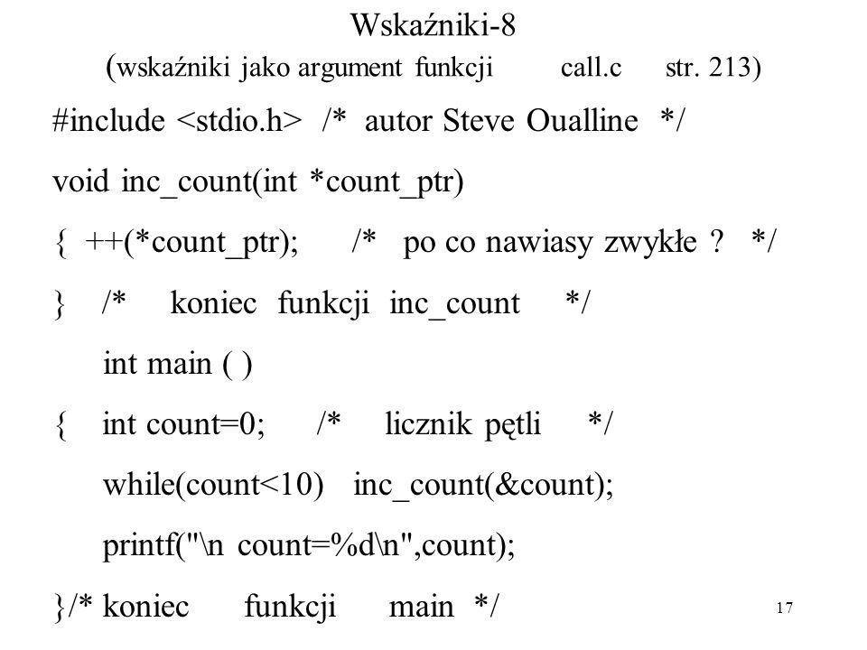 17 Wskaźniki-8 ( wskaźniki jako argument funkcji call.c str. 213) #include /* autor Steve Oualline */ void inc_count(int *count_ptr) { ++(*count_ptr);
