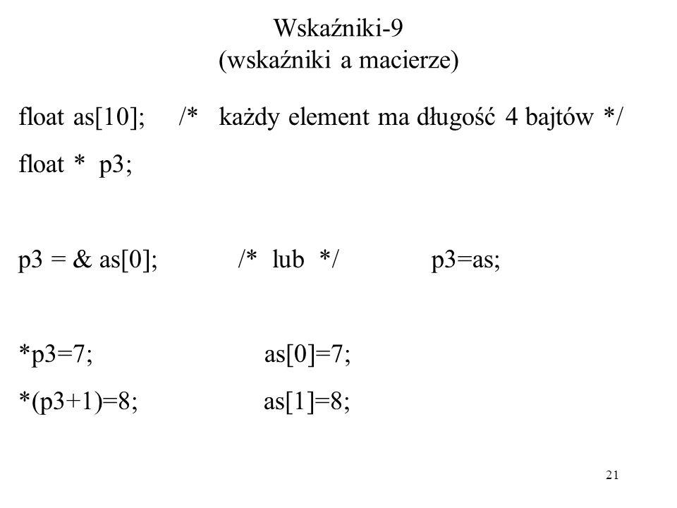21 Wskaźniki-9 (wskaźniki a macierze) float as[10]; /* każdy element ma długość 4 bajtów */ float * p3; p3 = & as[0]; /* lub */ p3=as; *p3=7; as[0]=7; *(p3+1)=8; as[1]=8;