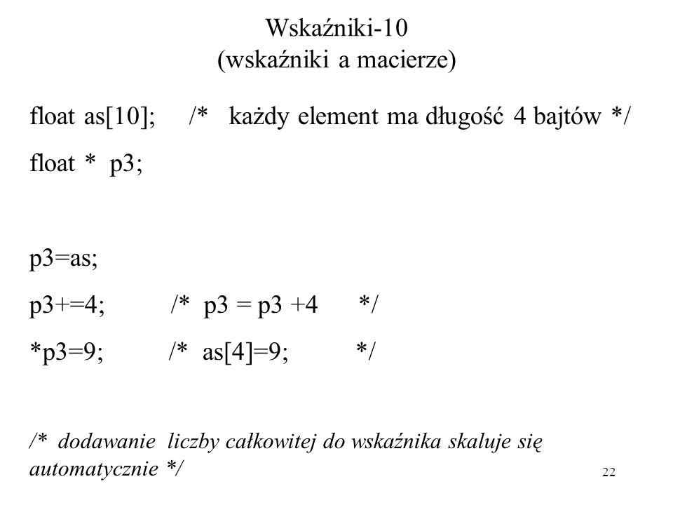 22 Wskaźniki-10 (wskaźniki a macierze) float as[10]; /* każdy element ma długość 4 bajtów */ float * p3; p3=as; p3+=4; /* p3 = p3 +4 */ *p3=9; /* as[4]=9; */ /* dodawanie liczby całkowitej do wskaźnika skaluje się automatycznie */