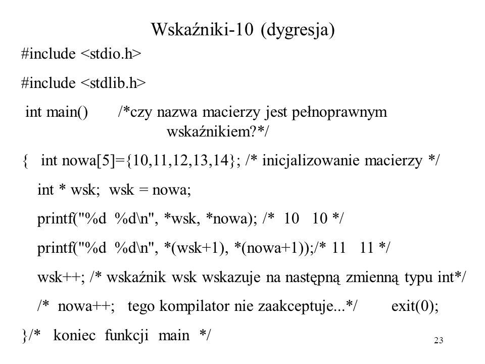 23 Wskaźniki-10 (dygresja) #include int main() /*czy nazwa macierzy jest pełnoprawnym wskaźnikiem?*/ { int nowa[5]={10,11,12,13,14}; /* inicjalizowanie macierzy */ int * wsk; wsk = nowa; printf( %d %d\n , *wsk, *nowa); /* 10 10 */ printf( %d %d\n , *(wsk+1), *(nowa+1));/* 11 11 */ wsk++; /* wskaźnik wsk wskazuje na następną zmienną typu int*/ /* nowa++; tego kompilator nie zaakceptuje...*/ exit(0); }/* koniec funkcji main */