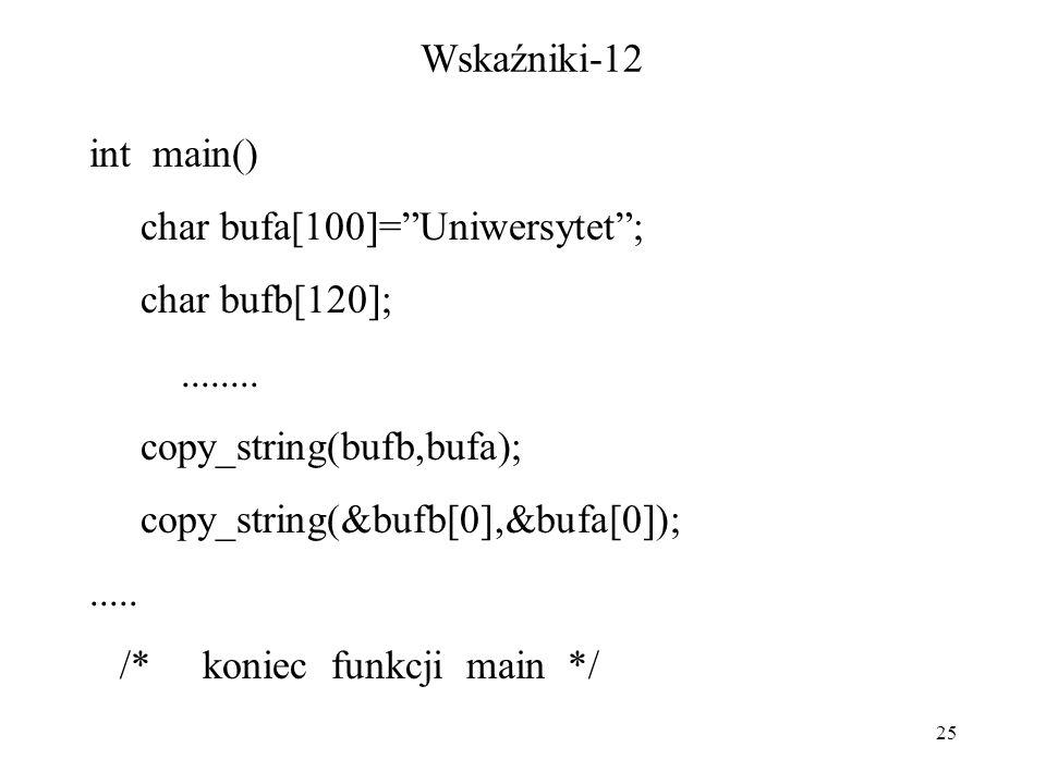 "25 Wskaźniki-12 int main() char bufa[100]=""Uniwersytet""; char bufb[120];........ copy_string(bufb,bufa); copy_string(&bufb[0],&bufa[0]);..... /* konie"
