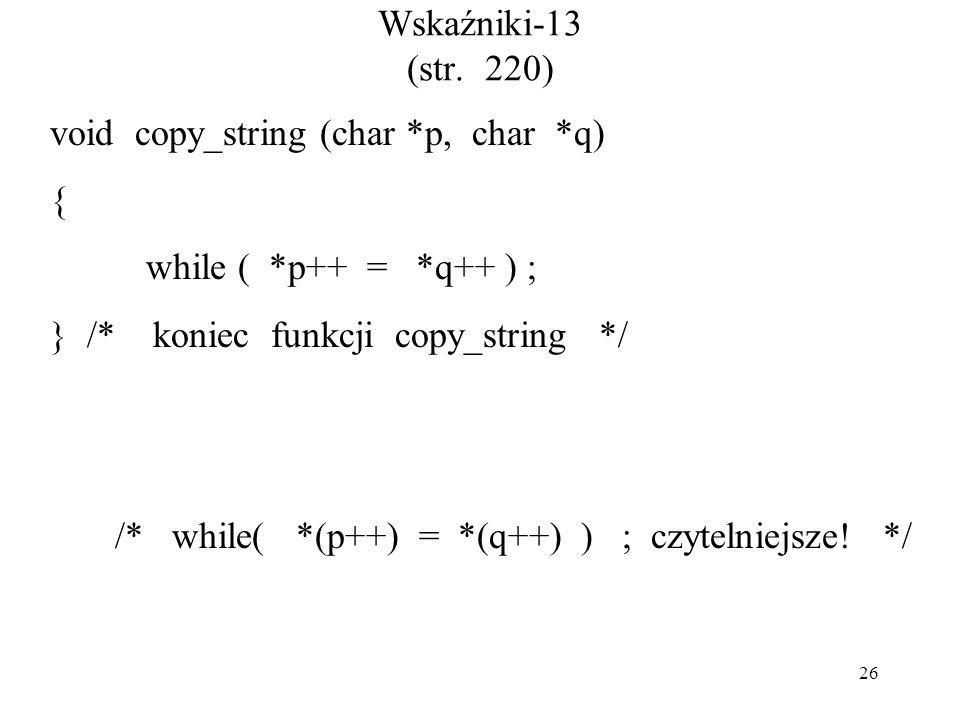 26 Wskaźniki-13 (str. 220) void copy_string (char *p, char *q) { while ( *p++ = *q++ ) ; } /* koniec funkcji copy_string */ /* while( *(p++) = *(q++)