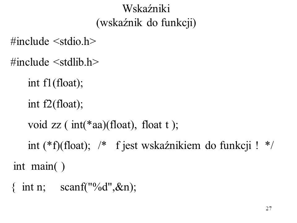 27 Wskaźniki (wskaźnik do funkcji) #include int f1(float); int f2(float); void zz ( int(*aa)(float), float t ); int (*f)(float); /* f jest wskaźnikiem do funkcji .
