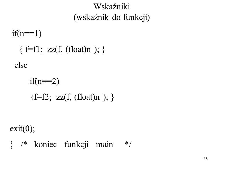 28 Wskaźniki (wskaźnik do funkcji) if(n==1) { f=f1; zz(f, (float)n ); } else if(n==2) {f=f2; zz(f, (float)n ); } exit(0); } /* koniec funkcji main */
