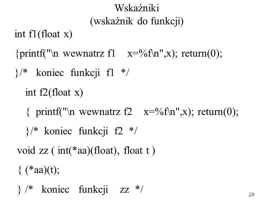 29 Wskaźniki (wskaźnik do funkcji) int f1(float x) {printf( \n wewnatrz f1 x=%f\n ,x); return(0); }/* koniec funkcji f1 */ int f2(float x) { printf( \n wewnatrz f2 x=%f\n ,x); return(0); }/* koniec funkcji f2 */ void zz ( int(*aa)(float), float t ) { (*aa)(t); } /* koniec funkcji zz */