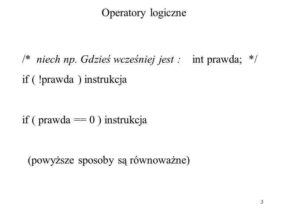 3 Operatory logiczne /* niech np. Gdzieś wcześniej jest : int prawda; */ if ( !prawda ) instrukcja if ( prawda == 0 ) instrukcja (powyższe sposoby są