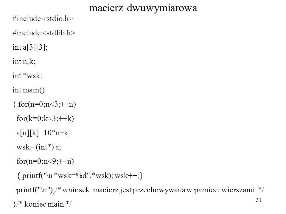 31 macierz dwuwymiarowa #include int a[3][3]; int n,k; int *wsk; int main() { for(n=0;n<3;++n) for(k=0;k<3;++k) a[n][k]=10*n+k; wsk= (int*) a; for(n=0;n<9;++n) { printf( \n *wsk=%d ,*wsk); wsk++;} printf( \n );/* wniosek: macierz jest przechowywana w pamieci wierszami */ }/* koniec main */
