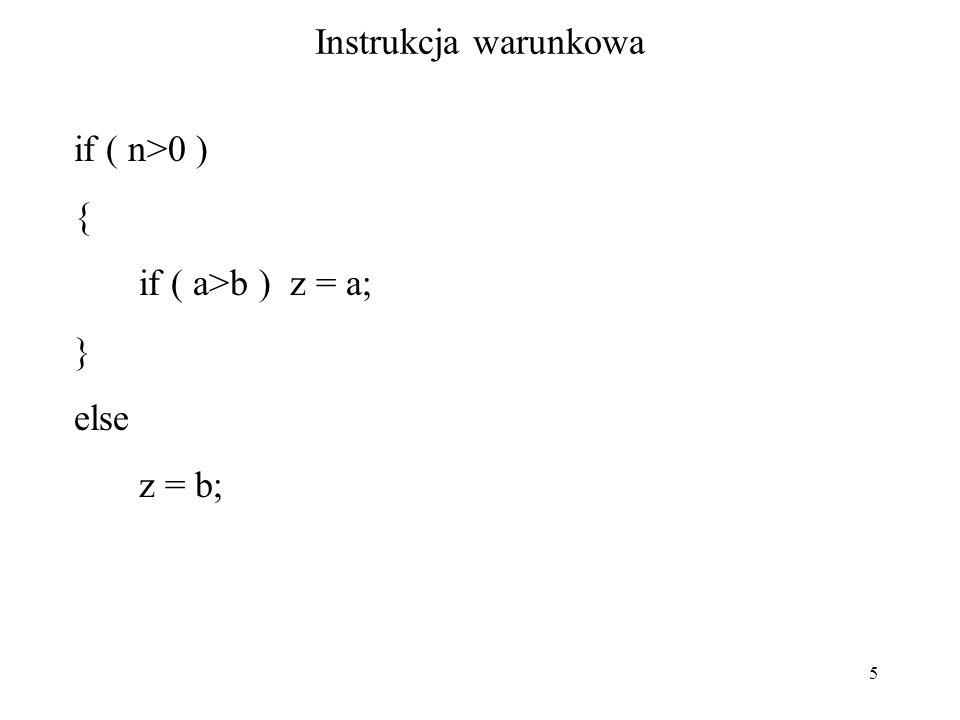 5 Instrukcja warunkowa if ( n>0 ) { if ( a>b ) z = a; } else z = b;