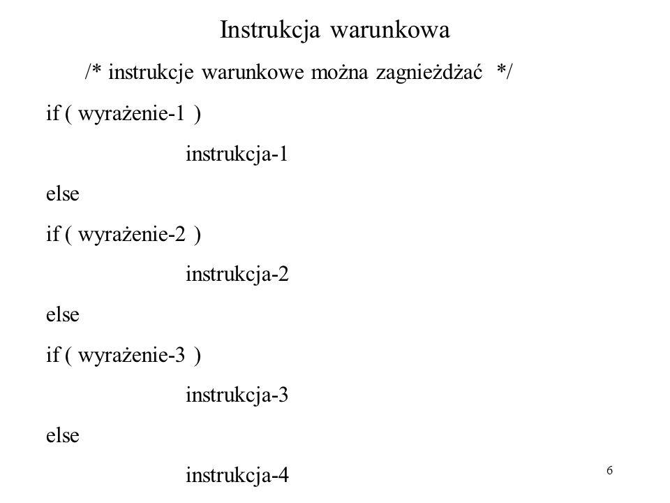 6 Instrukcja warunkowa /* instrukcje warunkowe można zagnieżdżać */ if ( wyrażenie-1 ) instrukcja-1 else if ( wyrażenie-2 ) instrukcja-2 else if ( wyrażenie-3 ) instrukcja-3 else instrukcja-4