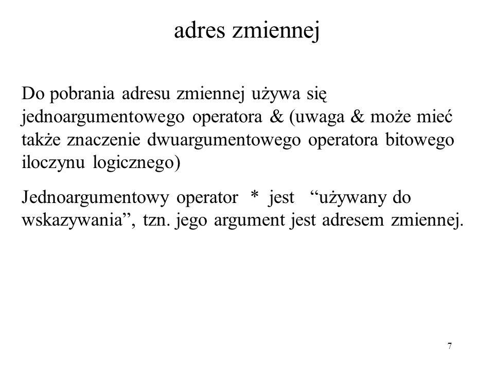7 adres zmiennej Do pobrania adresu zmiennej używa się jednoargumentowego operatora & (uwaga & może mieć także znaczenie dwuargumentowego operatora bitowego iloczynu logicznego) Jednoargumentowy operator * jest używany do wskazywania , tzn.