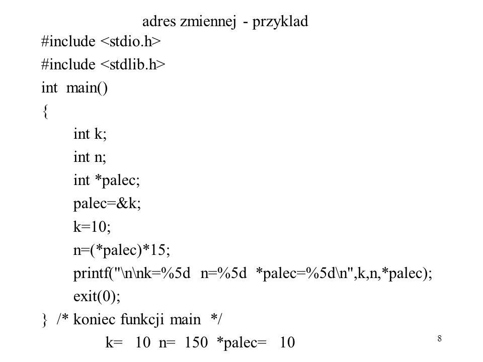8 adres zmiennej - przyklad #include int main() { int k; int n; int *palec; palec=&k; k=10; n=(*palec)*15; printf( \n\nk=%5d n=%5d *palec=%5d\n ,k,n,*palec); exit(0); } /* koniec funkcji main */ k= 10 n= 150 *palec= 10