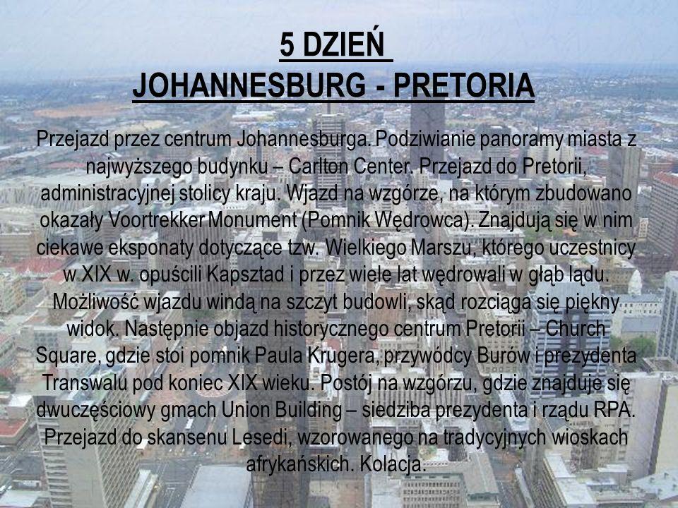 5 DZIEŃ JOHANNESBURG - PRETORIA Przejazd przez centrum Johannesburga. Podziwianie panoramy miasta z najwyższego budynku – Carlton Center. Przejazd do