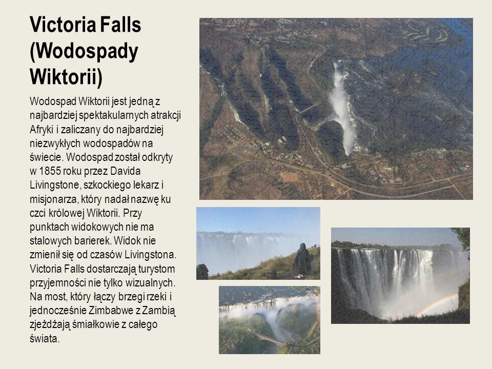 Victoria Falls (Wodospady Wiktorii) Wodospad Wiktorii jest jedną z najbardziej spektakularnych atrakcji Afryki i zaliczany do najbardziej niezwykłych wodospadów na świecie.
