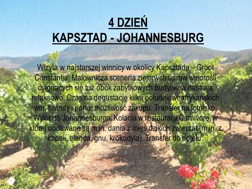4 DZIEŃ KAPSZTAD - JOHANNESBURG Wizyta w najstarszej winnicy w okolicy Kapsztadu – Groot Constantia. Malownicza sceneria zielonych upraw winorośli cią
