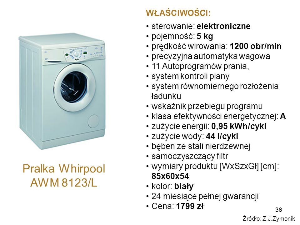 36 Pralka Whirpool AWM 8123/L WŁAŚCIWOŚCI: sterowanie: elektroniczne pojemność: 5 kg prędkość wirowania: 1200 obr/min precyzyjna automatyka wagowa 11 Autoprogramów prania, system kontroli piany system równomiernego rozłożenia ładunku wskaźnik przebiegu programu klasa efektywności energetycznej: A zużycie energii: 0,95 kWh/cykl zużycie wody: 44 l/cykl bęben ze stali nierdzewnej samoczyszczący filtr wymiary produktu [WxSzxGł] [cm]: 85x60x54 kolor: biały 24 miesiące pełnej gwarancji Cena: 1799 zł Źródło: Z.J.Zymonik