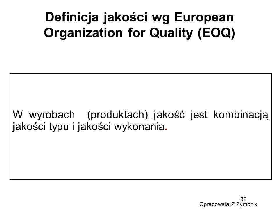 38 Definicja jakości wg European Organization for Quality (EOQ) W wyrobach (produktach) jakość jest kombinacją jakości typu i jakości wykonania.