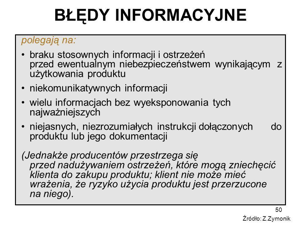 50 BŁĘDY INFORMACYJNE polegają na: braku stosownych informacji i ostrzeżeń przed ewentualnym niebezpieczeństwem wynikającym z użytkowania produktu niekomunikatywnych informacji wielu informacjach bez wyeksponowania tych najważniejszych niejasnych, niezrozumiałych instrukcji dołączonych do produktu lub jego dokumentacji (Jednakże producentów przestrzega się przed nadużywaniem ostrzeżeń, które mogą zniechęcić klienta do zakupu produktu; klient nie może mieć wrażenia, że ryzyko użycia produktu jest przerzucone na niego).