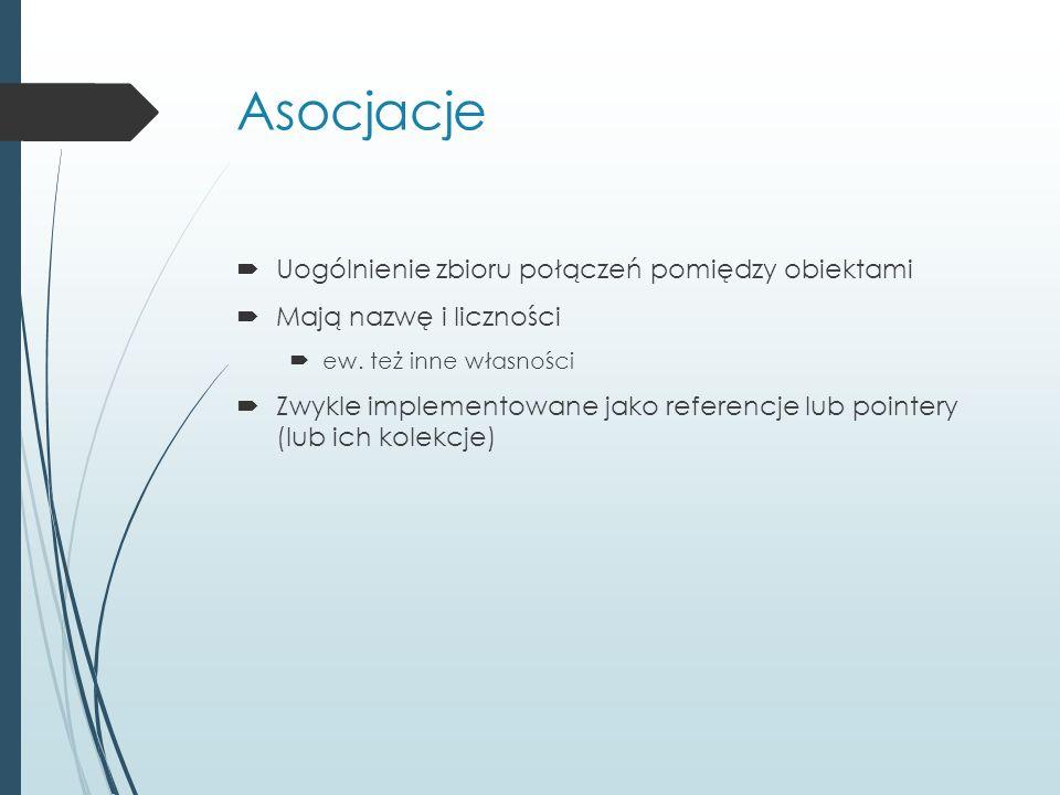 Asocjacje  Uogólnienie zbioru połączeń pomiędzy obiektami  Mają nazwę i liczności  ew. też inne własności  Zwykle implementowane jako referencje l