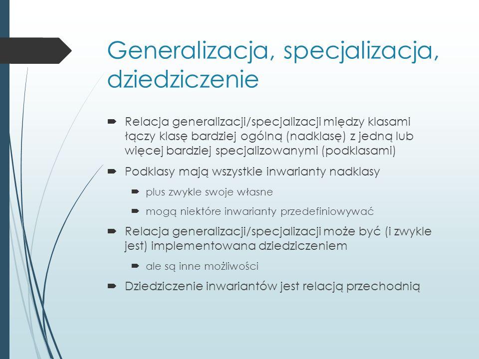 Generalizacja, specjalizacja, dziedziczenie  Relacja generalizacji/specjalizacji między klasami łączy klasę bardziej ogólną (nadklasę) z jedną lub wi