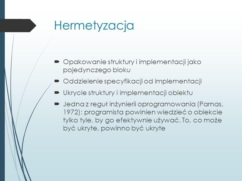 Hermetyzacja  Opakowanie struktury i implementacji jako pojedynczego bloku  Oddzielenie specyfikacji od implementacji  Ukrycie struktury i implementacji obiektu  Jedna z reguł inżynierii oprogramowania (Parnas, 1972): programista powinien wiedzieć o obiekcie tylko tyle, by go efektywnie używać.