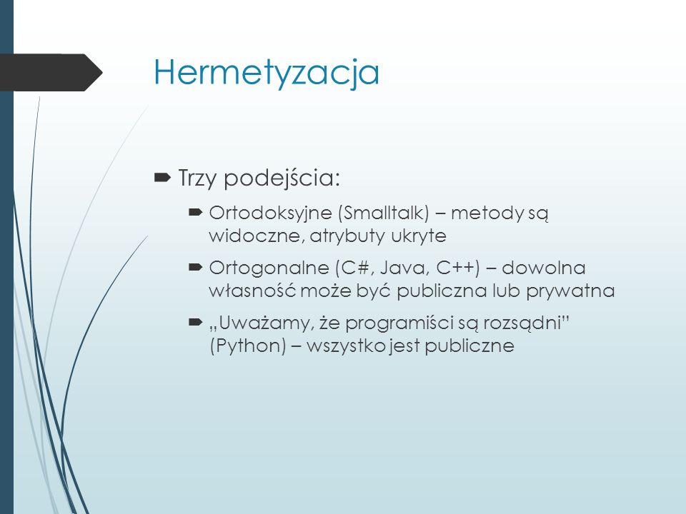 Hermetyzacja  Trzy podejścia:  Ortodoksyjne (Smalltalk) – metody są widoczne, atrybuty ukryte  Ortogonalne (C#, Java, C++) – dowolna własność może