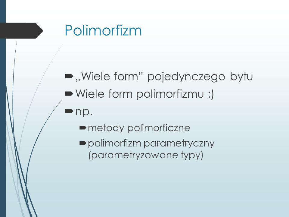 """Polimorfizm  """"Wiele form"""" pojedynczego bytu  Wiele form polimorfizmu ;)  np.  metody polimorficzne  polimorfizm parametryczny (parametryzowane ty"""