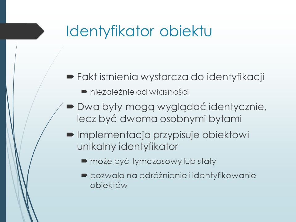 Identyfikator obiektu  Fakt istnienia wystarcza do identyfikacji  niezależnie od własności  Dwa byty mogą wyglądać identycznie, lecz być dwoma osobnymi bytami  Implementacja przypisuje obiektowi unikalny identyfikator  może być tymczasowy lub stały  pozwala na odróżnianie i identyfikowanie obiektów